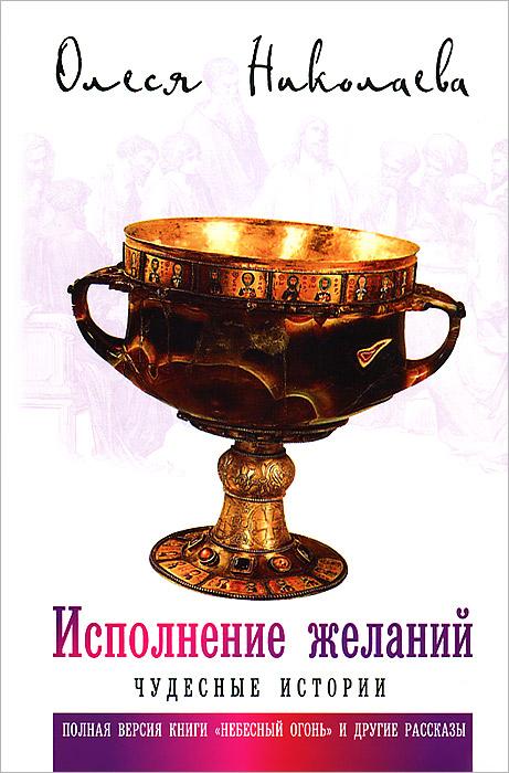 Олеся Николаева Исполнение желаний. Чудесные истории