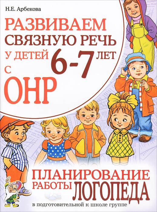 Н. Е. Арбекова Развиваем связную речь у детей 6-7 лет с ОНР. Планирование работы логопеда в подготовительной к школе группе