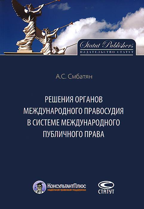 А. С. Смбатян Решения органов международного правосудия в системе международного публичного права