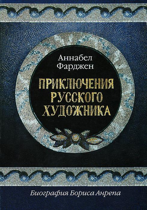 Аннабел Фарджен Приключения русского художника. Биография Бориса Анрепа