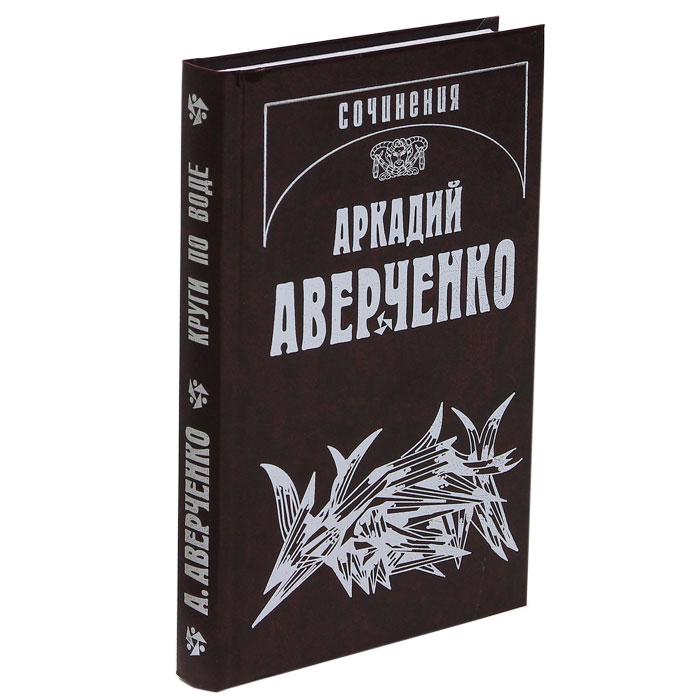 Аркадий Аверченко Аркадий Аверченко. Собрание сочинений. В 13 томах. Том 3. Круги по воде
