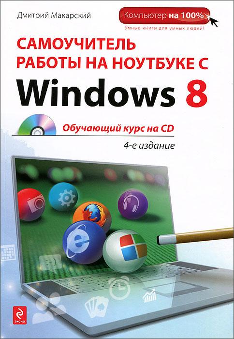 Дмитрий Макарский Самоучитель работы на ноутбуке с Windows 8 (+CD-ROM) левин а самоучитель работы на ноутбуке windows 8 3 е издание