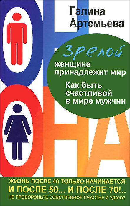 Галина Артемьева Зрелой женщине принадлежит мир. Как быть счастливой в мире мужчин