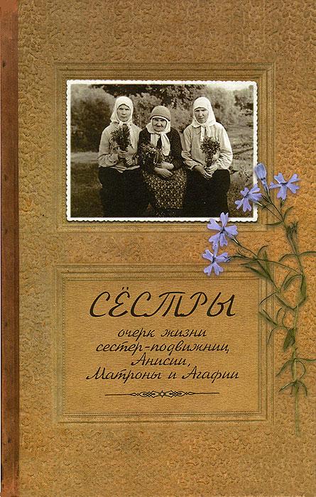 цены Иеромонах Иаков (Тупиков) Сестры. Очерк жизни сестер-подвижниц Анисии, Матроны и Агафии