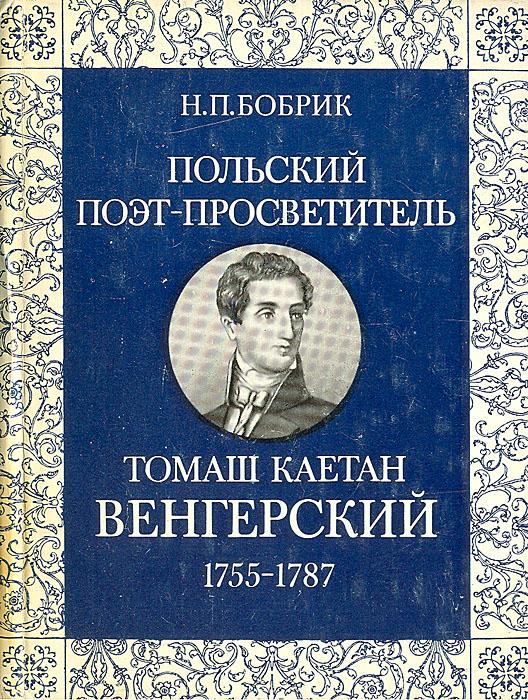 Н. П. Бобрик Польский поэт-просветитель Томаш Каетан Венгерский. 1755-1787