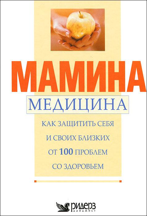 Мамина медицина. Как защитить себя и своих близких от 100 проблем со здоровьем