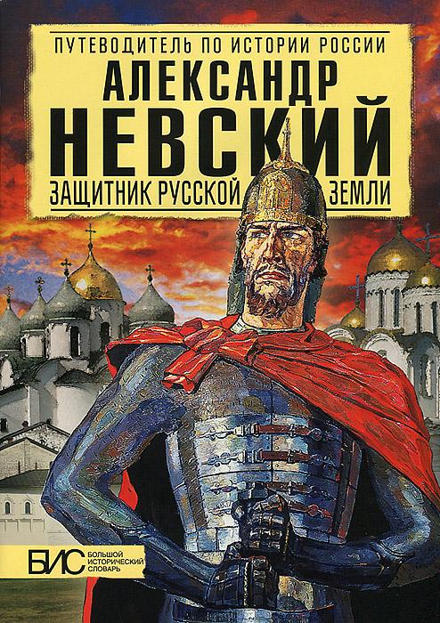 Андрей Сахаров Александр Невский. Защитник Русской Земли