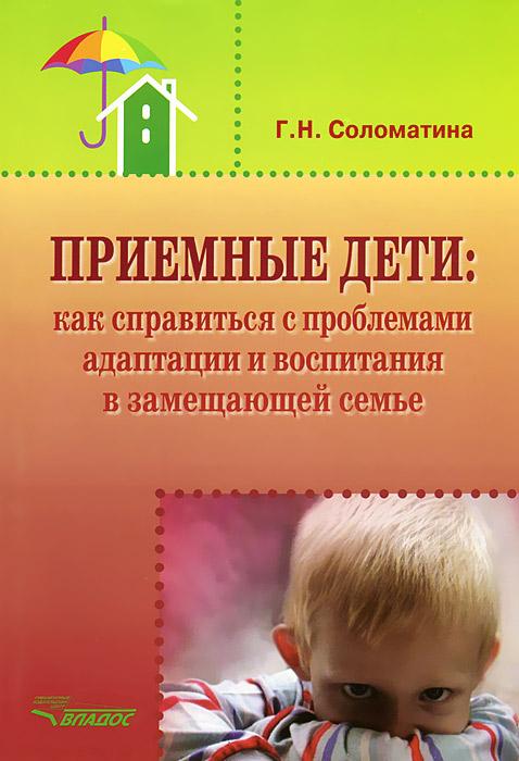 Г. Н. Соломатина Приемные дети. Как справиться с проблемами адаптации и воспитания в замещающей семье