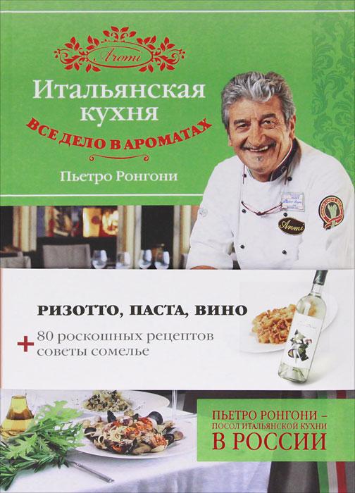 Пьетро Ронгони Итальянская кухня. Все дело в ароматах цены онлайн