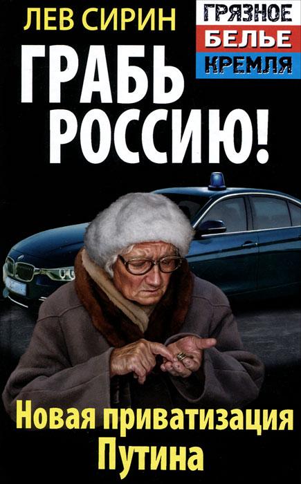 Лев Сирин Грабь Россию! Новая приватизация Путина