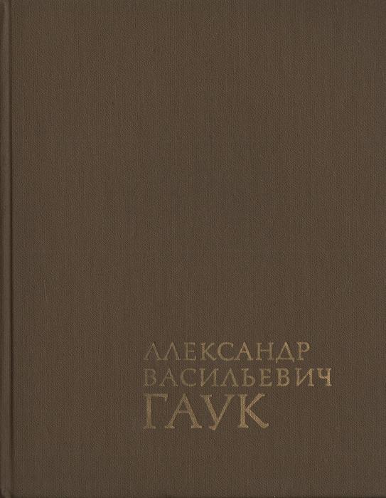 А. В. Гаук Александр Васильевич Гаук: Мемуары. Избранные статьи. Воспоминания современников