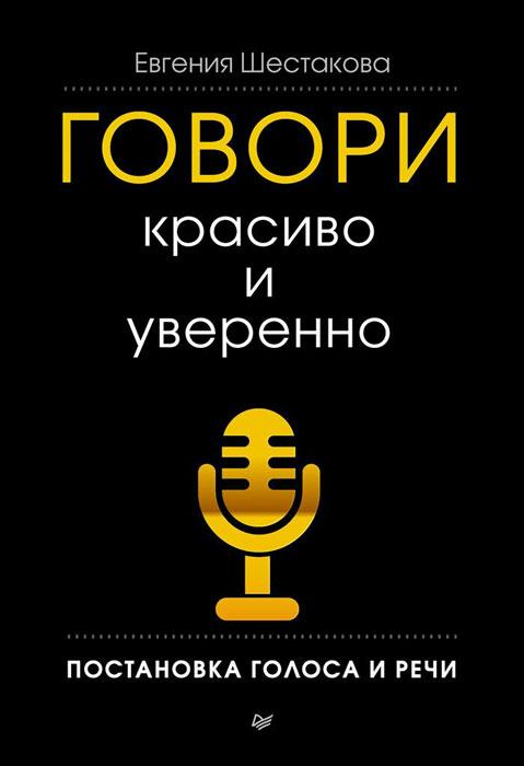 Евгения Шестакова Говори красиво и уверенно. Постановка голоса и речи открой свой природный голос упражнения по речи