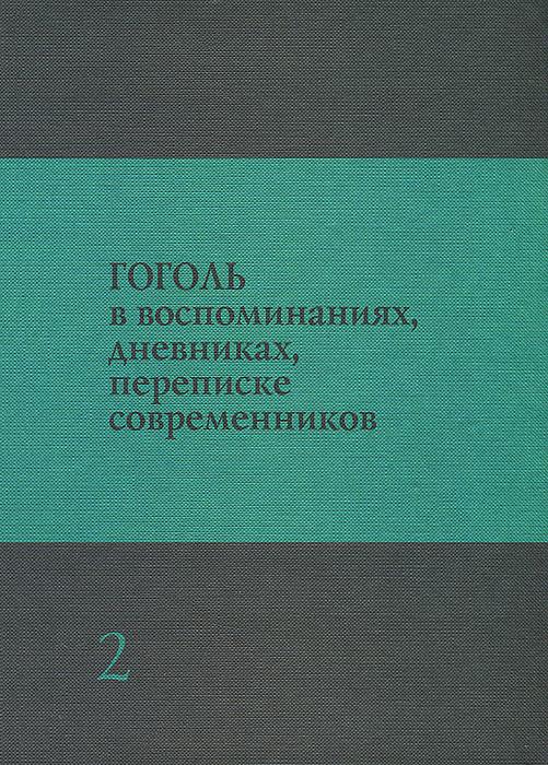 Николай Гоголь Гоголь в воспоминаниях, дневниках, переписке современников. В 3 томах. Том 2