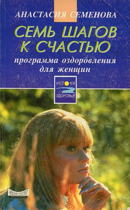 Анастасия Семенова Семь шагов к счастью. Программа оздоровления для женщин