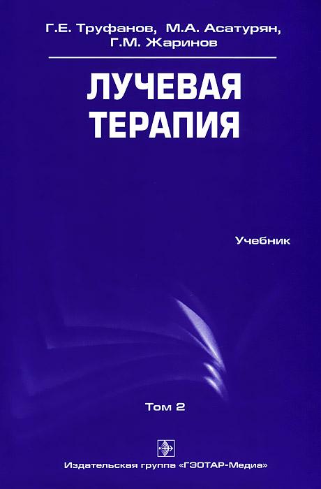 Г. Е. Труфанов, М. А. Асатурян, Г. М. Жаринов Лучевая терапия. Том 2