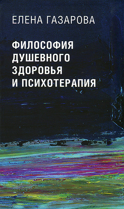 Елена Газарова Философия душевного здоровья и психотерапия