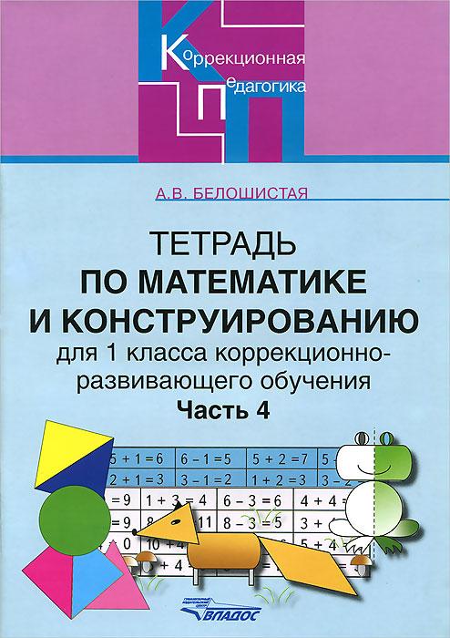 А. В. Белошистая Тетрадь по математике и конструированию для 1 класса коррекционно-развивающего обучения. В 4 частях. Часть 4