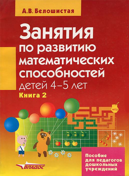 А. В. Белошистая Занятия по развитию математических способностей детей 4-5 лет. В 2 книгах. Книга 2