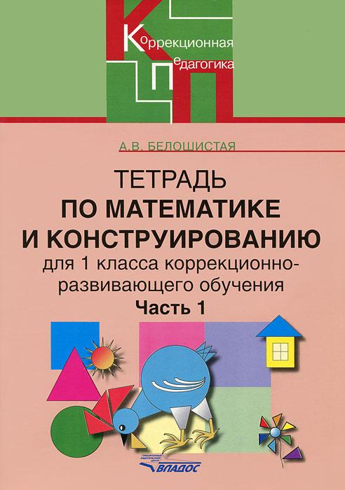 А. В. Белошистая Тетрадь по математике и конструированию для 1 класса коррекционно-развивающего обучения. В 4 частях. Часть 1