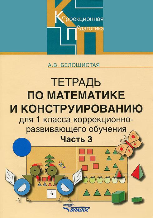 А. В. Белошистая Тетрадь по математике и конструированию для 1класса коррекционно-развивающего обучения. В 4 частях. Часть 3