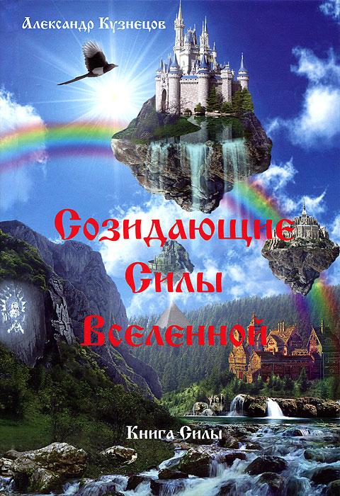 Созидающие Силы Вселенной В этой книге вы откроете для себя...