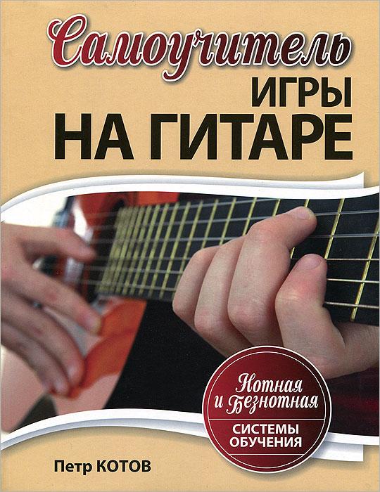 Петр Котов Самоучитель игры на гитаре. Нотная и безнотная системы обучения цена и фото