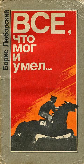 Борис Люборский Все, что мог и умел…