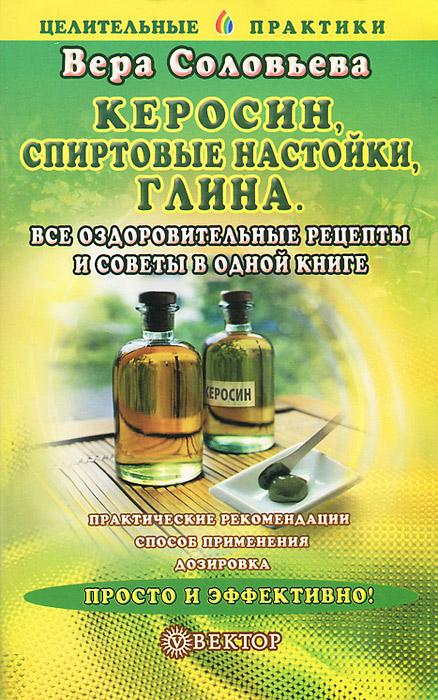 Вера Соловьева Керосин, спиртовые настойки, глина. Все оздоровительные рецепты и советы в одной книге мы все из одной глины