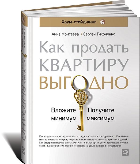 Анна Моисеева, Сергей Тихоненко. Как продать квартиру выгодно.  Вложите минимум, получите максимум. Хоум-стейджинг