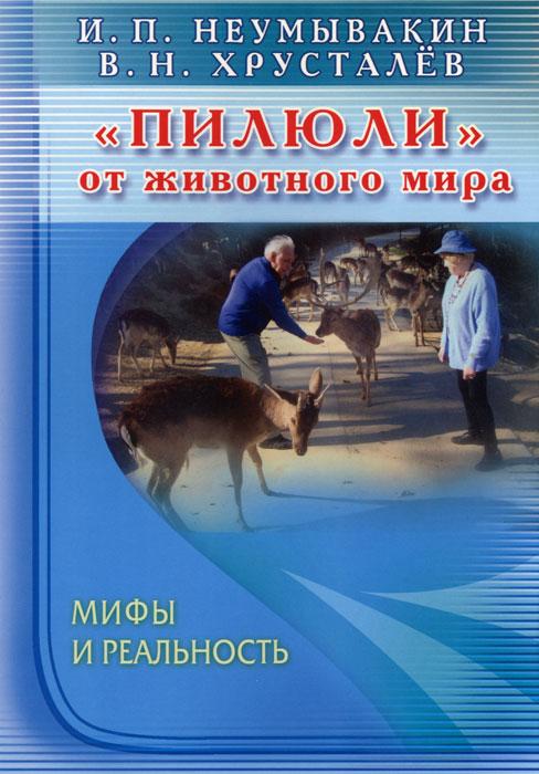 """И. П. Неумывакин, В. Н. Хрусталев. """"Пилюли"""" от животного мира. Мифы и реальность"""