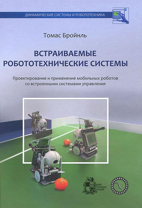 Томас Бройнль Встраиваемые робототехнические системы. Проектирование и применение мобильных роботов со встроенными системами управления