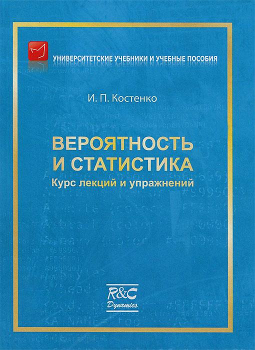 И. П. Костенко Вероятность и статистика. Курс лекций и упражнений