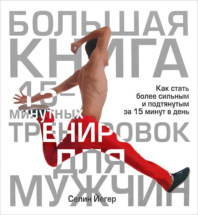 Селин Йегер Большая книга 15-минутных тренировок для мужчин