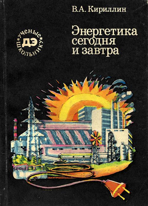 В. А. Кириллин Энергетика сегодня и завтра