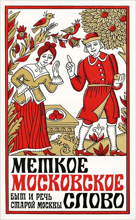 Евгений Иванов Меткое московское слово. Быт и речь старой Москвы