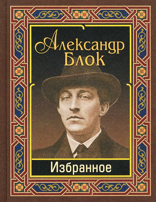 Александр Блок Александр Блок. Избранное александр блок александр блок избранное