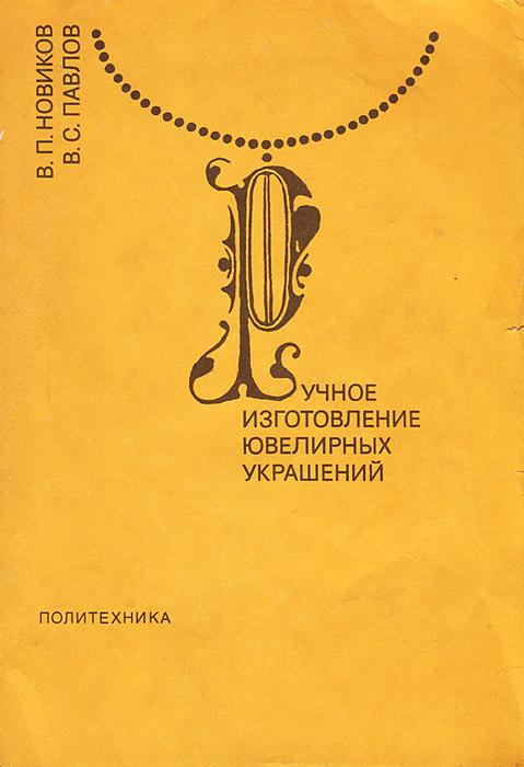 В. П. Новиков, В. С. Павлов Ручное изготовление ювелирных украшений