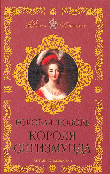 Антуан де Базилевич Роковая любовь Сигизмунда