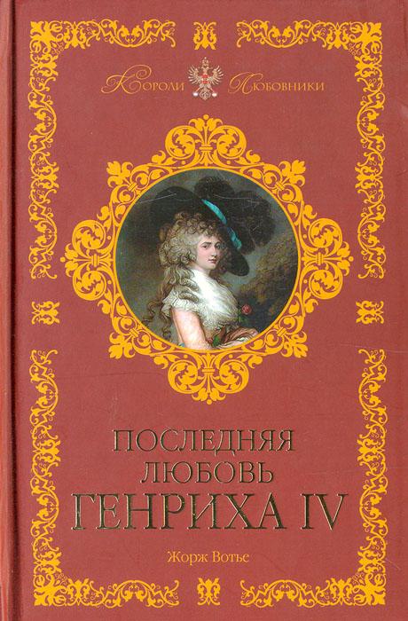 Жорж Вотье Последняя любовь Генриха IV