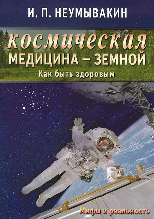 И. П. Неумывакин Космическая медицина - земной. Как быть здоровым. Мифы и реальность и п неумывакин космическая медицина земной как быть здоровым мифы и реальность