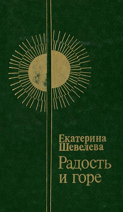 Екатерина Шевелева Радость и горе борис арбеков горе и радость воинов
