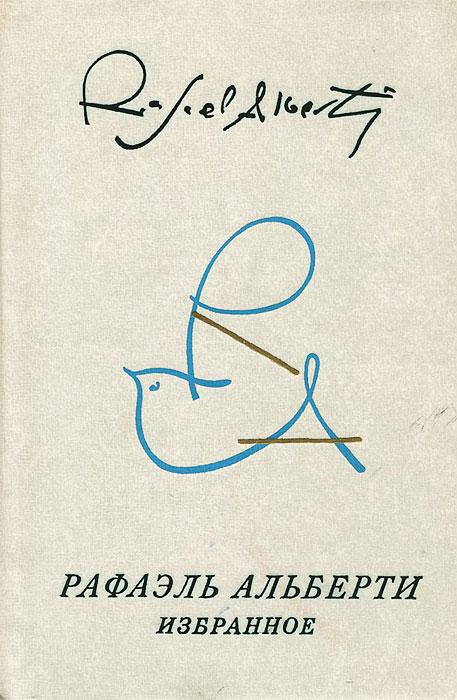 Рафаэль Альберти Рафаэль Альберти. Избранное