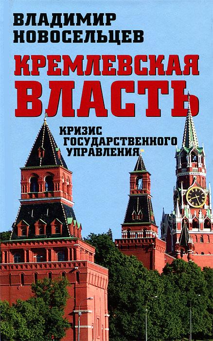 Владимир Новосельцев Кремлевская власть. Кризис государственного управления