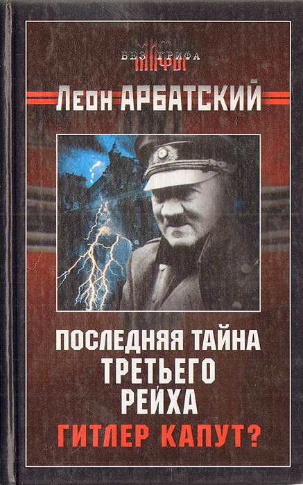 Леон Арбатский Последняя тайна третьего рейха. Гитлер капут? книги эксмо последняя миссия гитлера
