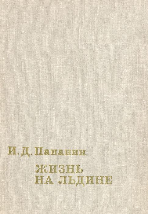 И. Д. Папанин Жизнь на льдине