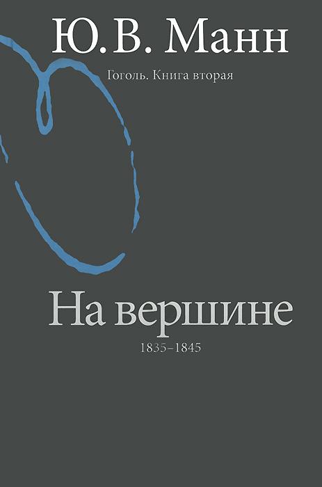 Ю. В. Манн Гоголь. Книга 2. На вершине. 1835-1845