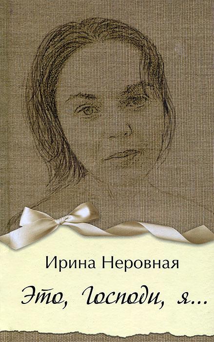 Ирина Неровная Это, Господи, я…