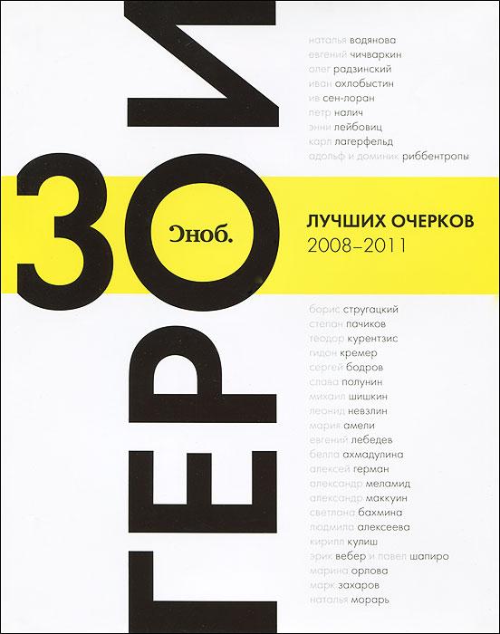 """""""Сноб"""". Герои. 30 лучших очерков 2008-2011"""