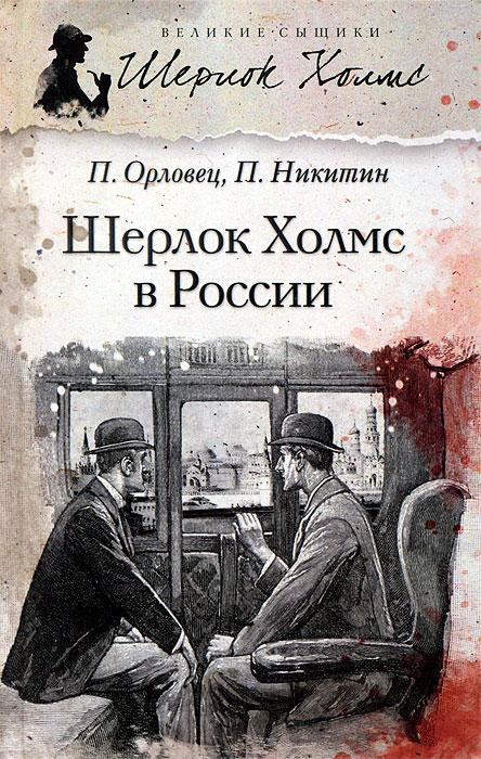 П. Орловец, П. Никитин Шерлок Холмс в России орловец п избранное компл в 2 тт