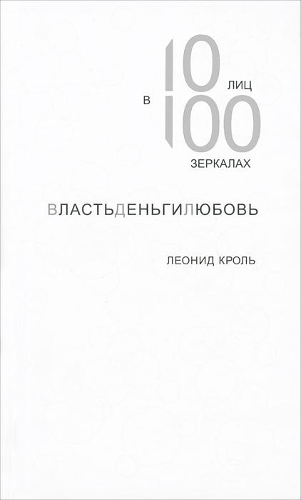 Леонид Кроль ВластьДеньгиЛюбовь. 10 лиц в 100 зеркалах